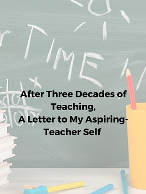 After Three Decades of Teaching, A Letter to My Aspiring-Teacher Self