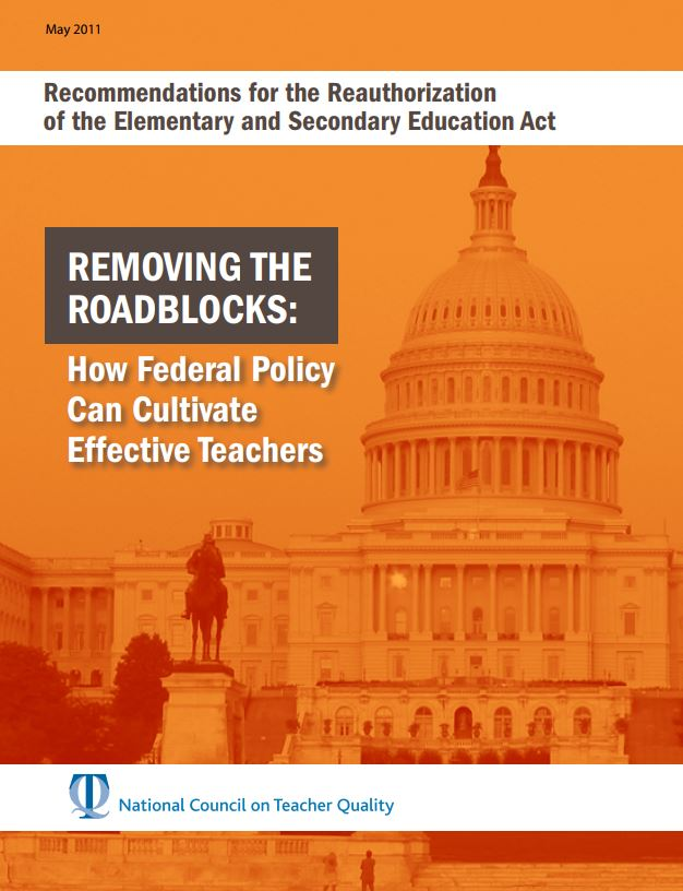 Recommendations for the Reauthorization of the Elementary and Secondary Education Act. Removing the Roadblocks: How Federal Policy Can Cultivate Effective Teachers